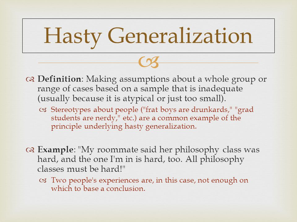 Hasty Generalization  Definition : Making assumptions about a whole group or range of cases based on a sample that is inadequate (usually because it is atypical or just too small).