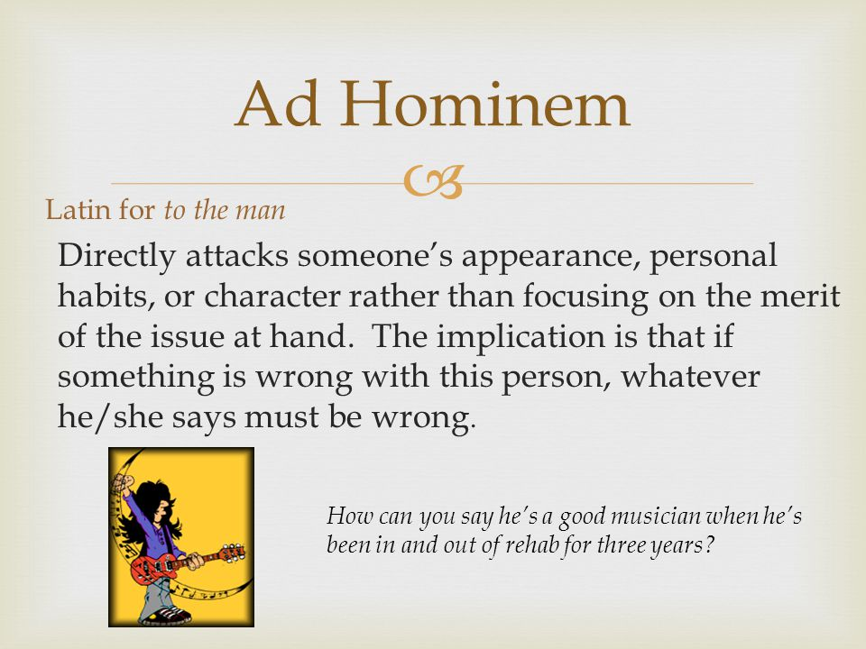  Ad Hominem Latin for to the man Directly attacks someone's appearance, personal habits, or character rather than focusing on the merit of the issue at hand.