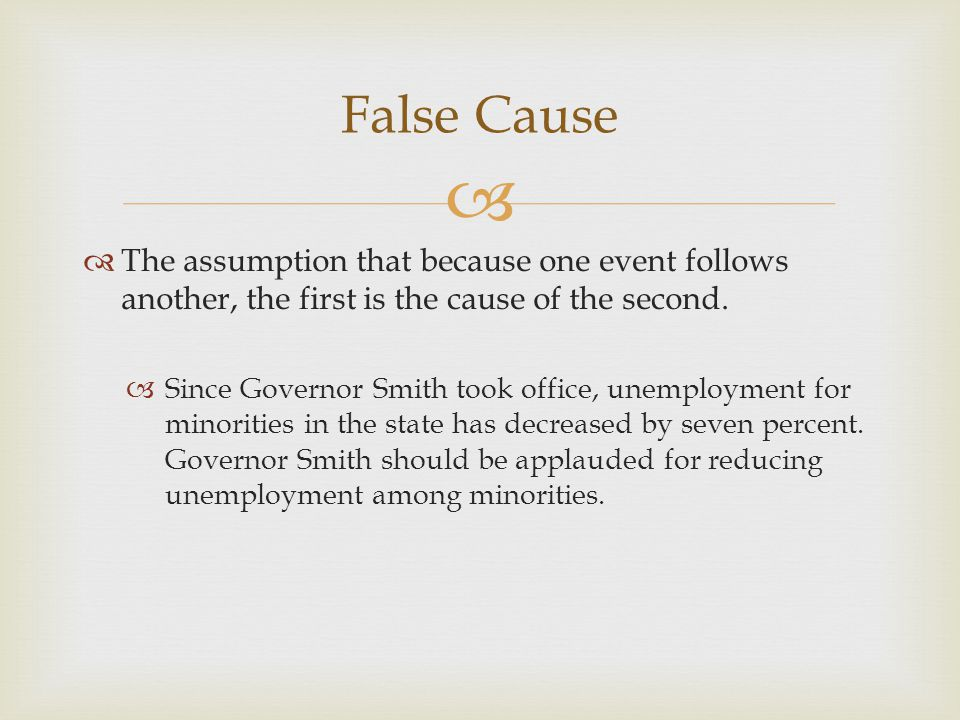  False Cause  The assumption that because one event follows another, the first is the cause of the second.