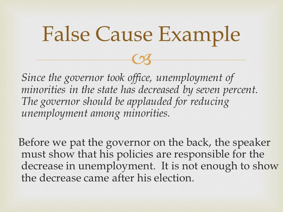  False Cause Example Since the governor took office, unemployment of minorities in the state has decreased by seven percent.