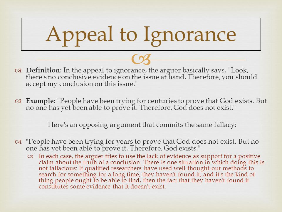  Appeal to Ignorance  Definition : In the appeal to ignorance, the arguer basically says, Look, there s no conclusive evidence on the issue at hand.