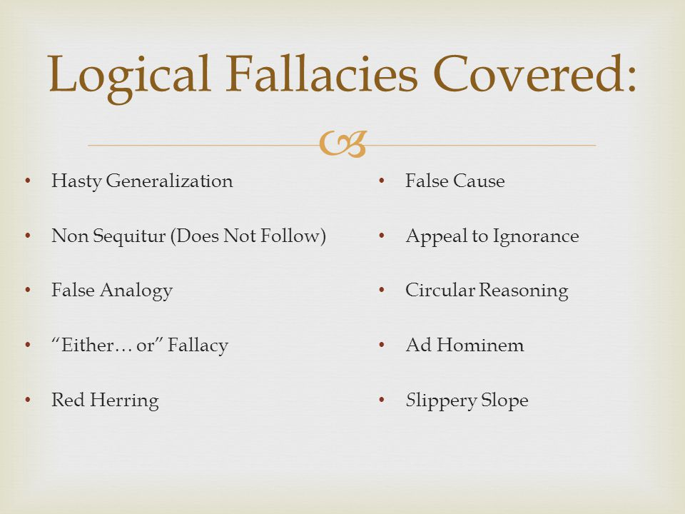  Logical Fallacies Covered: Hasty Generalization Non Sequitur (Does Not Follow) False Analogy Either… or Fallacy Red Herring False Cause Appeal to Ignorance Circular Reasoning Ad Hominem S lippery Slope