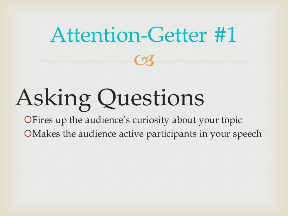  Attention-Getter #1 Asking Questions  Fires up the audience's curiosity about your topic  Makes the audience active participants in your speech
