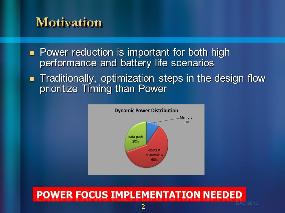 DAC 2013 3 Scope of work  Our primary focus will be on synthesis to Tape-In  Addresses by choosing power friendly design structures  Complementing with new power friendly flows Our focus area