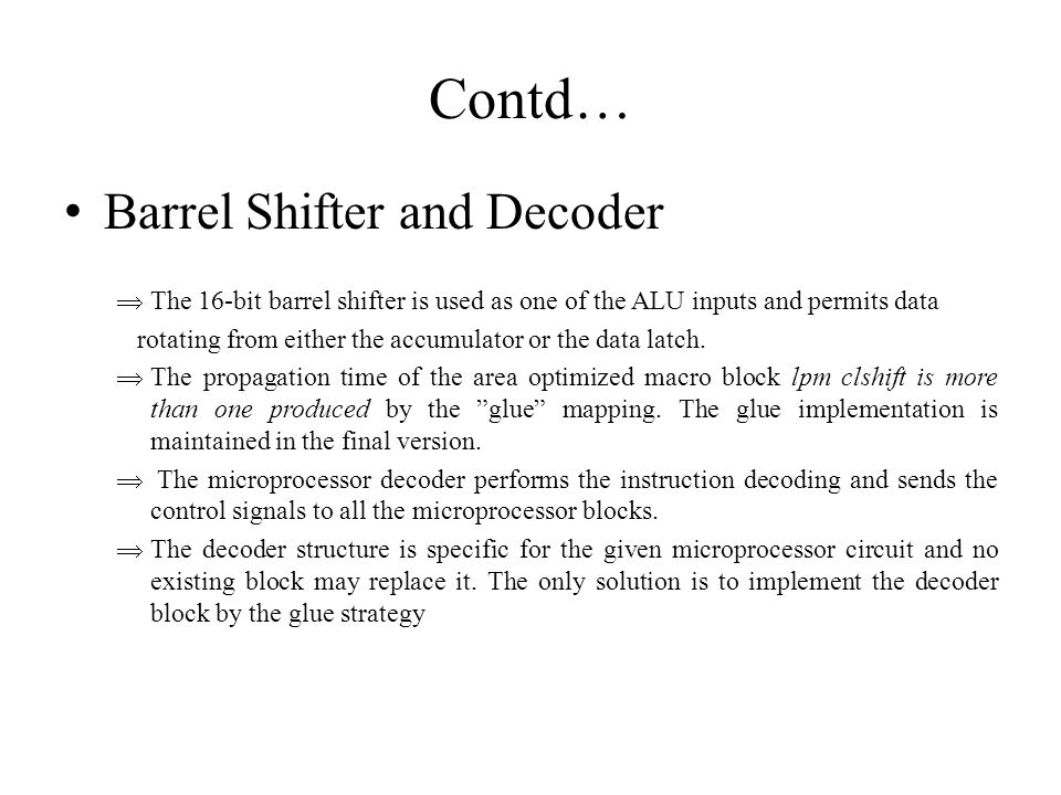 Contd… Barrel Shifter and Decoder  The 16-bit barrel shifter is used as one of the ALU inputs and permits data rotating from either the accumulator or the data latch.