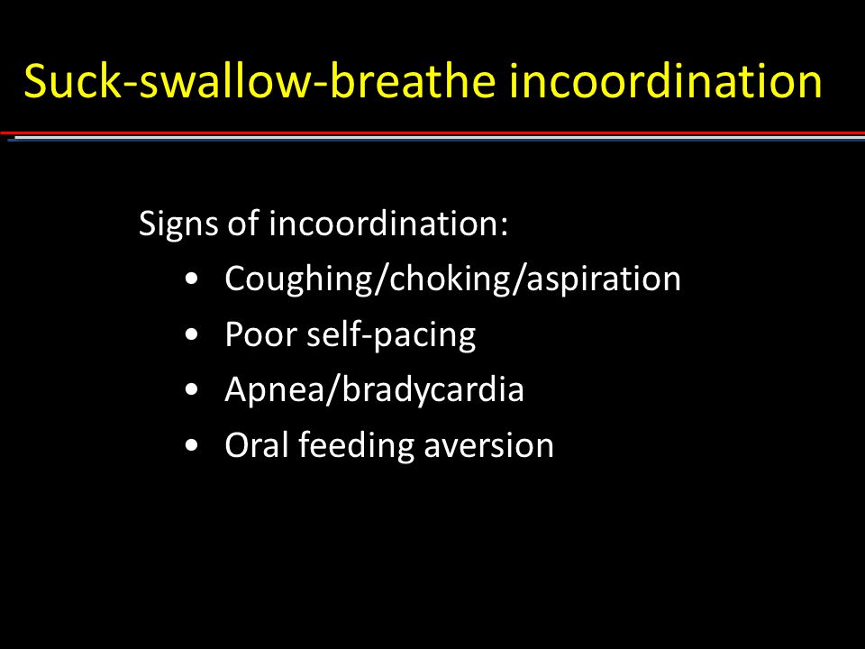 Suck-swallow-breathe incoordination Signs of incoordination: Coughing/choking/aspiration Poor self-pacing Apnea/bradycardia Oral feeding aversion