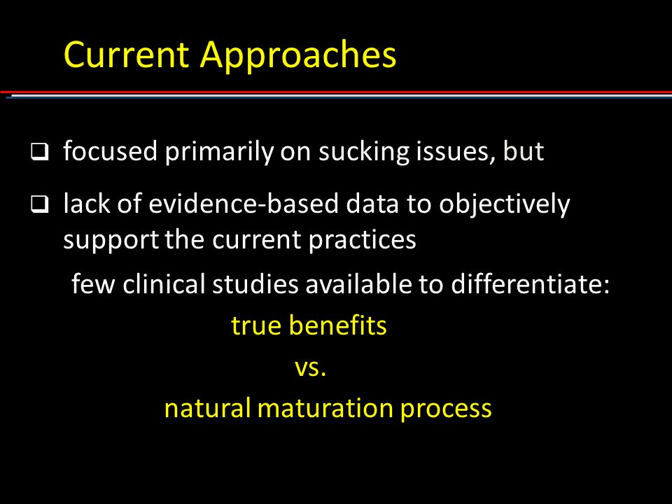 Current Approaches  focused primarily on sucking issues, but  lack of evidence-based data to objectively support the current practices few clinical studies available to differentiate: true benefits vs.