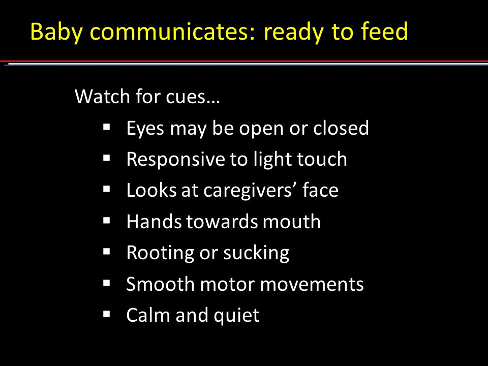 Baby communicates: ready to feed Watch for cues…  Eyes may be open or closed  Responsive to light touch  Looks at caregivers' face  Hands towards mouth  Rooting or sucking  Smooth motor movements  Calm and quiet