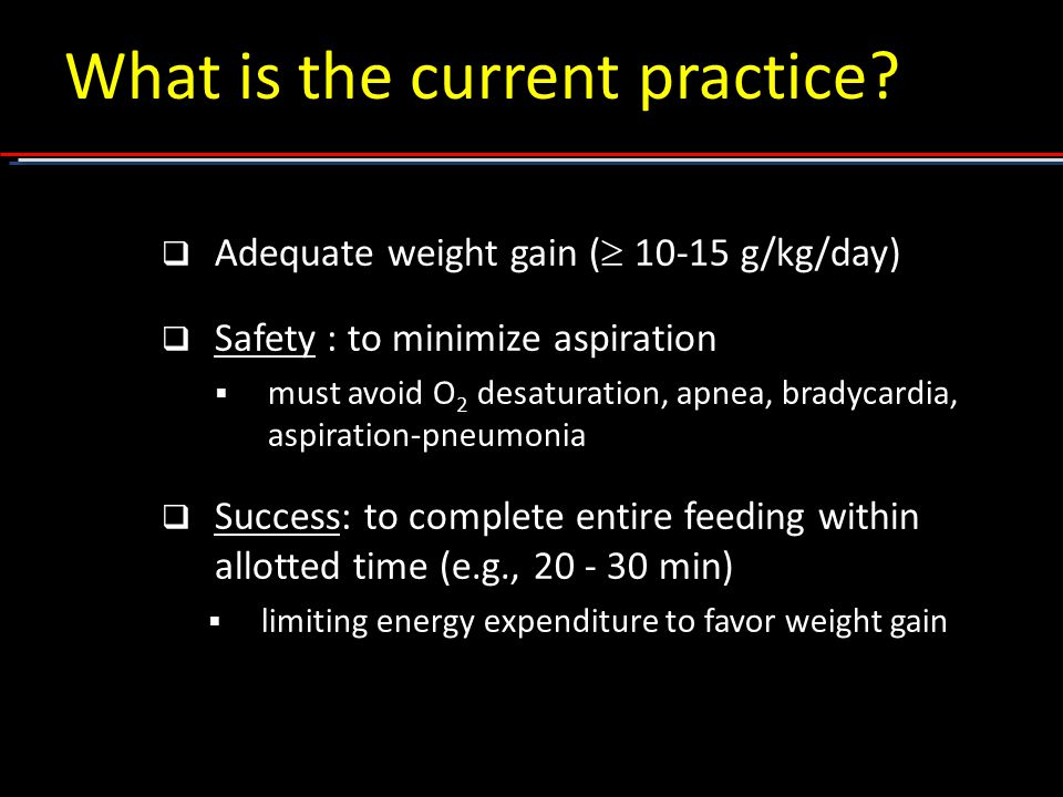  Adequate weight gain (  10-15 g/kg/day)  Safety : to minimize aspiration  must avoid O 2 desaturation, apnea, bradycardia, aspiration-pneumonia  Success: to complete entire feeding within allotted time (e.g., 20 - 30 min)  limiting energy expenditure to favor weight gain What is the current practice?