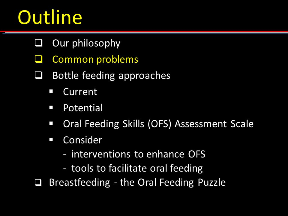 Outline  Our philosophy  Common problems  Bottle feeding approaches  Current  Potential  Oral Feeding Skills (OFS) Assessment Scale  Consider - interventions to enhance OFS - tools to facilitate oral feeding  Breastfeeding - the Oral Feeding Puzzle