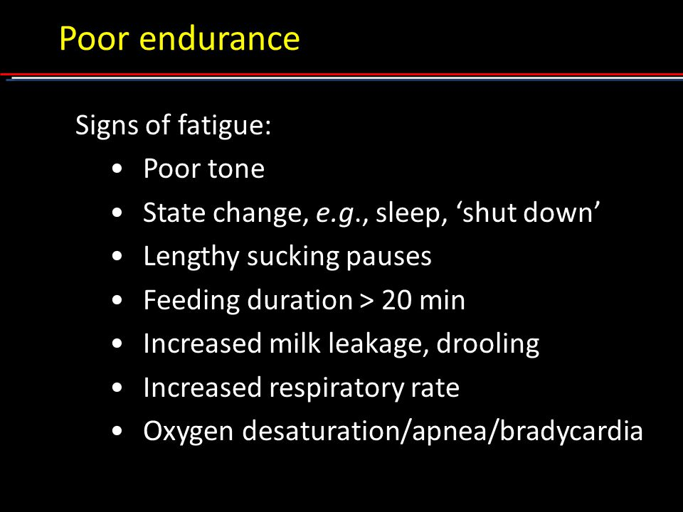 Signs of fatigue: Poor tone State change, e.g., sleep, 'shut down' Lengthy sucking pauses Feeding duration > 20 min Increased milk leakage, drooling Increased respiratory rate Oxygen desaturation/apnea/bradycardia Poor endurance