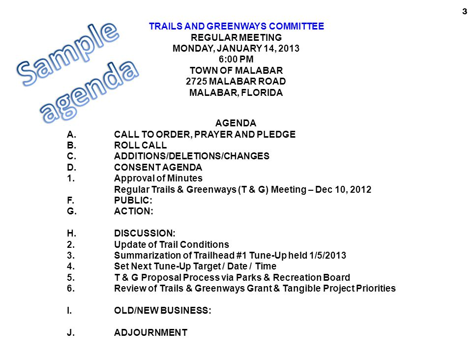 TRAILS AND GREENWAYS COMMITTEE REGULAR MEETING MONDAY, JANUARY 14, 2013 6:00 PM TOWN OF MALABAR 2725 MALABAR ROAD MALABAR, FLORIDA AGENDA A.CALL TO ORDER, PRAYER AND PLEDGE B.ROLL CALL C.ADDITIONS/DELETIONS/CHANGES D.CONSENT AGENDA 1.Approval of Minutes Regular Trails & Greenways (T & G) Meeting – Dec 10, 2012 F.PUBLIC: G.ACTION: H.DISCUSSION: 2.Update of Trail Conditions 3.Summarization of Trailhead #1 Tune-Up held 1/5/2013 4.Set Next Tune-Up Target / Date / Time 5.T & G Proposal Process via Parks & Recreation Board 6.Review of Trails & Greenways Grant & Tangible Project Priorities I.OLD/NEW BUSINESS: J.ADJOURNMENT 3