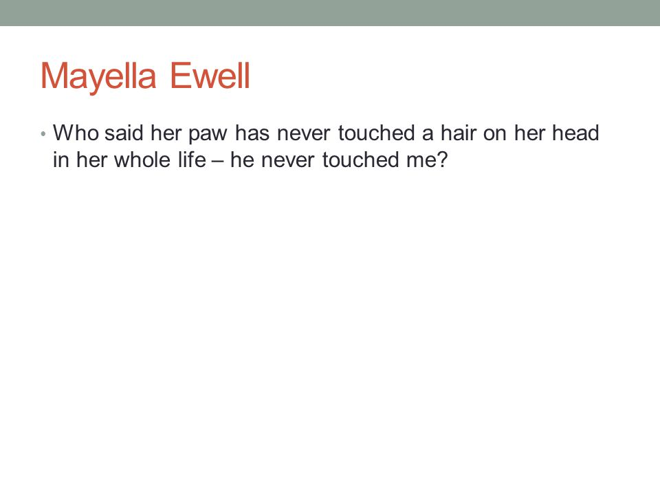 Mayella Ewell Who said her paw has never touched a hair on her head in her whole life – he never touched me?