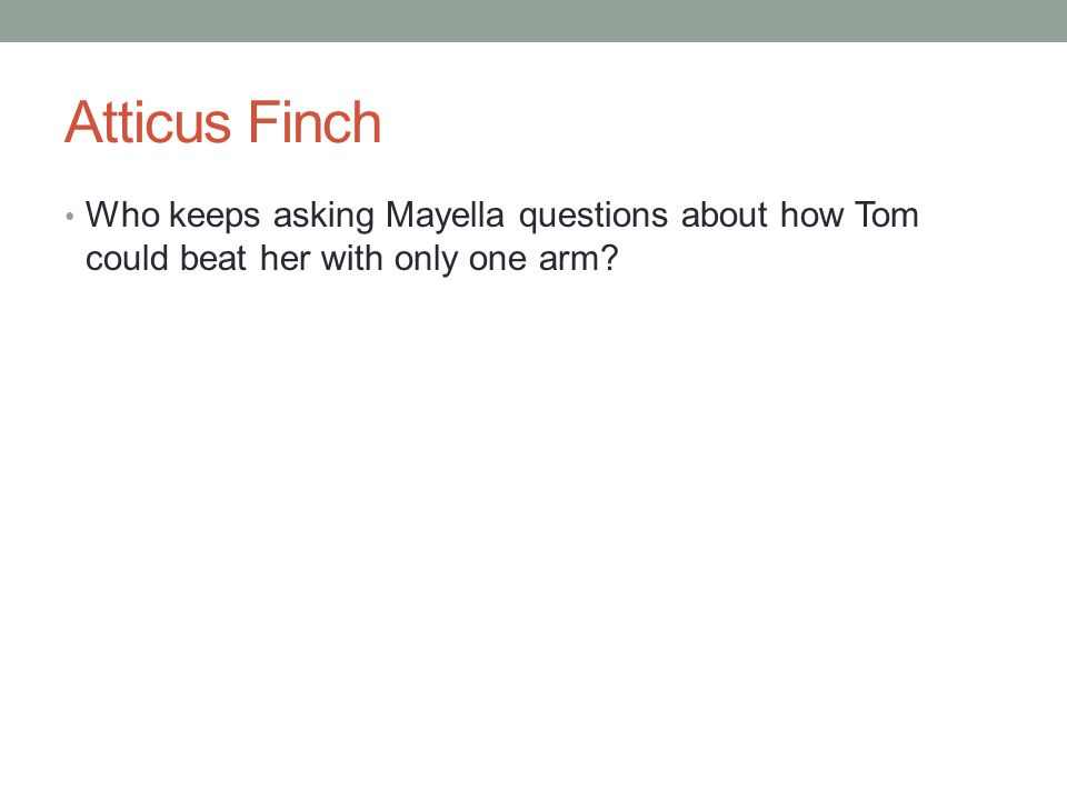 Atticus Finch Who keeps asking Mayella questions about how Tom could beat her with only one arm?