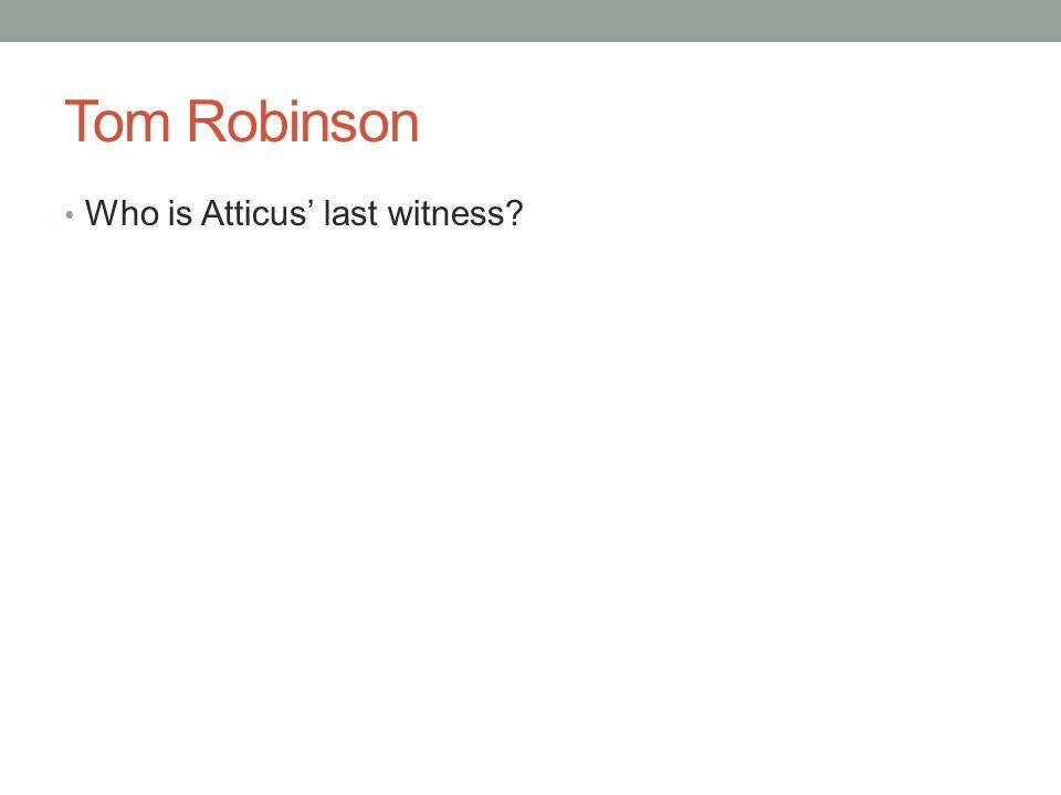 Tom Robinson Who is Atticus' last witness?