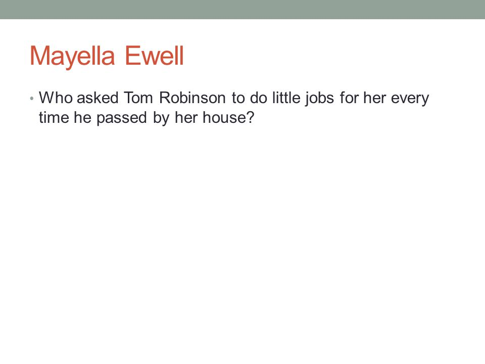 Mayella Ewell Who asked Tom Robinson to do little jobs for her every time he passed by her house?