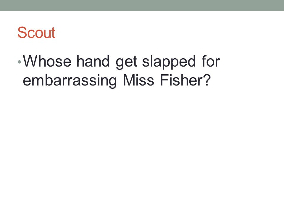 Scout Whose hand get slapped for embarrassing Miss Fisher?