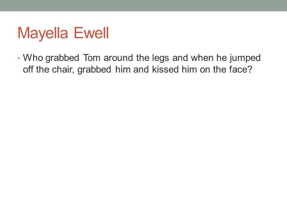 Mayella Ewell Who grabbed Tom around the legs and when he jumped off the chair, grabbed him and kissed him on the face?