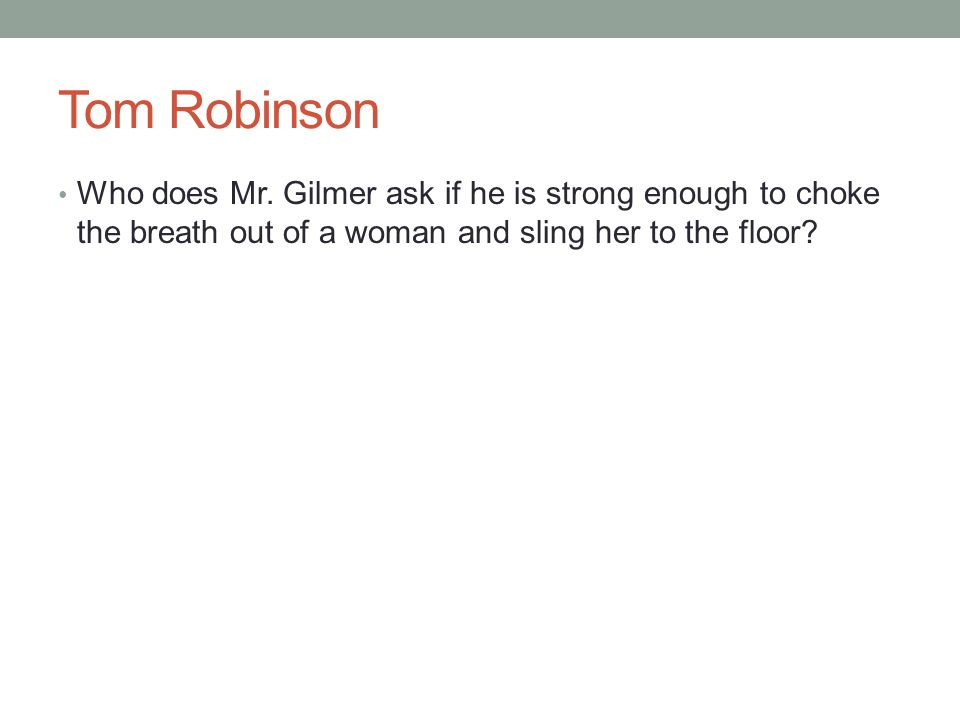 Tom Robinson Who does Mr. Gilmer ask if he is strong enough to choke the breath out of a woman and sling her to the floor?