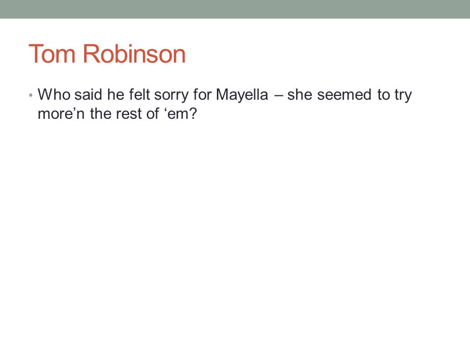 Tom Robinson Who said he felt sorry for Mayella – she seemed to try more'n the rest of 'em?