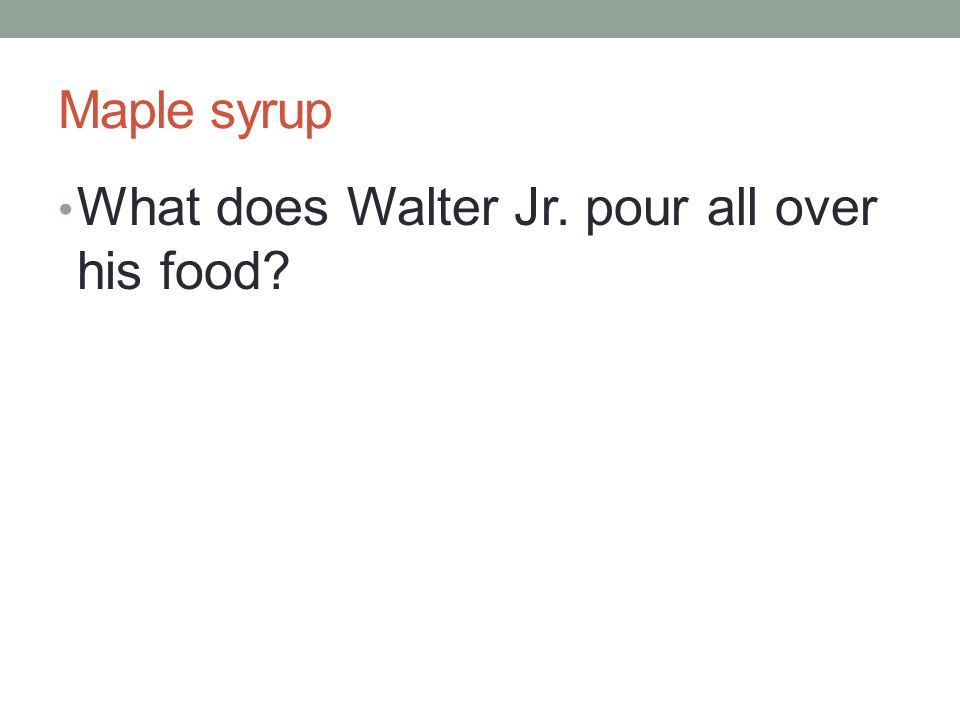 Maple syrup What does Walter Jr. pour all over his food?