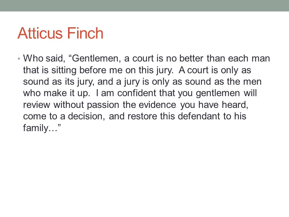 """Atticus Finch Who said, """"Gentlemen, a court is no better than each man that is sitting before me on this jury. A court is only as sound as its jury, a"""