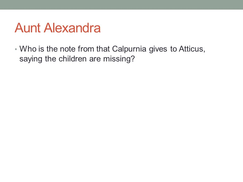 Aunt Alexandra Who is the note from that Calpurnia gives to Atticus, saying the children are missing?