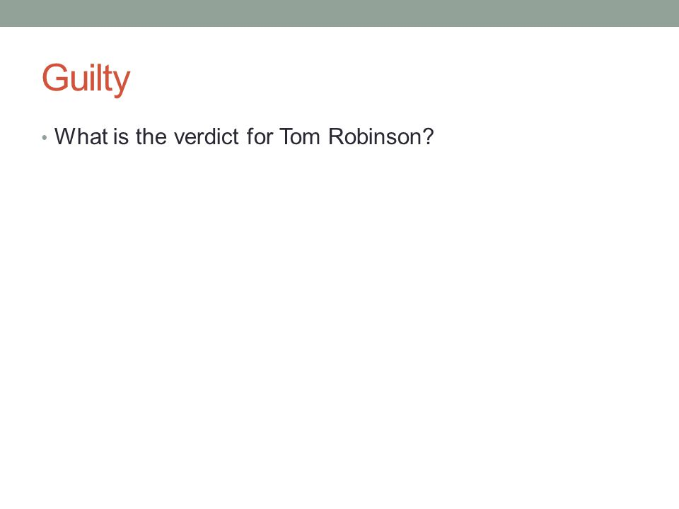 Guilty What is the verdict for Tom Robinson?