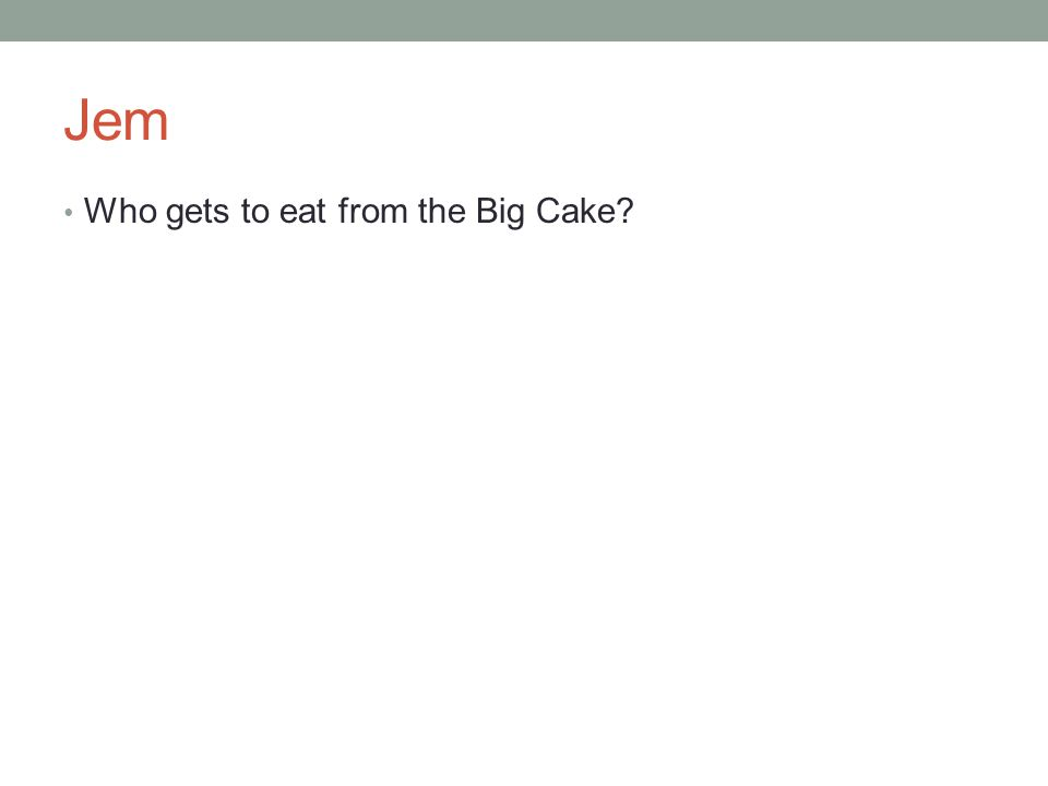 Jem Who gets to eat from the Big Cake?