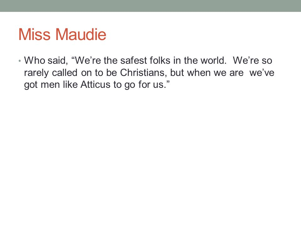 """Miss Maudie Who said, """"We're the safest folks in the world. We're so rarely called on to be Christians, but when we are we've got men like Atticus to"""