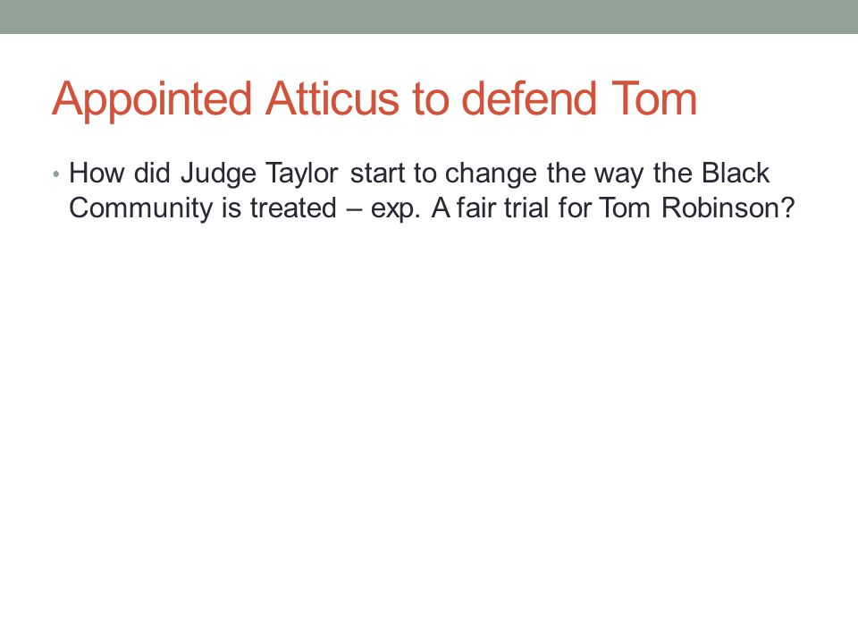 Appointed Atticus to defend Tom How did Judge Taylor start to change the way the Black Community is treated – exp. A fair trial for Tom Robinson?