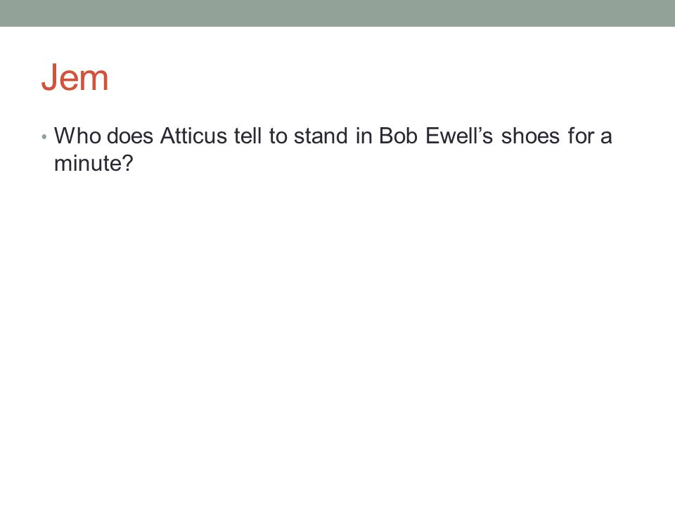 Jem Who does Atticus tell to stand in Bob Ewell's shoes for a minute?