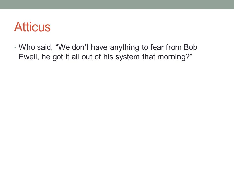 """Atticus Who said, """"We don't have anything to fear from Bob Ewell, he got it all out of his system that morning?"""""""