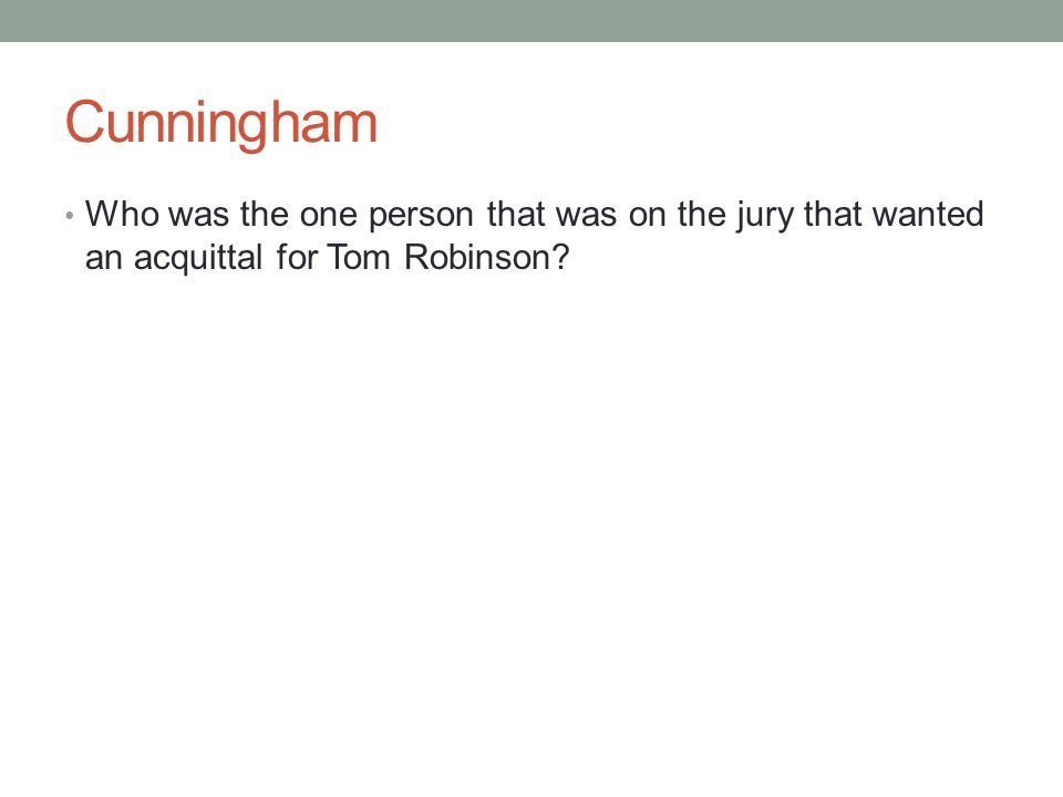 Cunningham Who was the one person that was on the jury that wanted an acquittal for Tom Robinson?