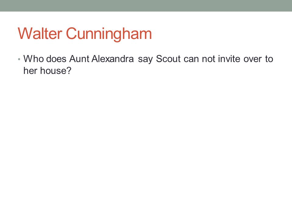 Walter Cunningham Who does Aunt Alexandra say Scout can not invite over to her house?