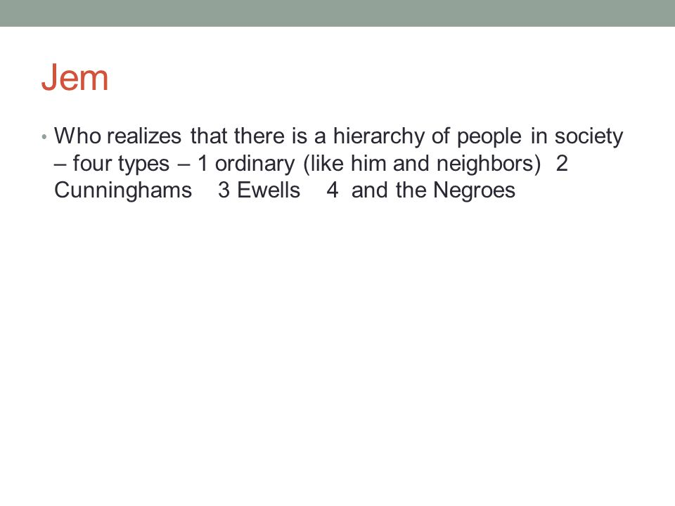 Jem Who realizes that there is a hierarchy of people in society – four types – 1 ordinary (like him and neighbors) 2 Cunninghams 3 Ewells 4 and the Ne