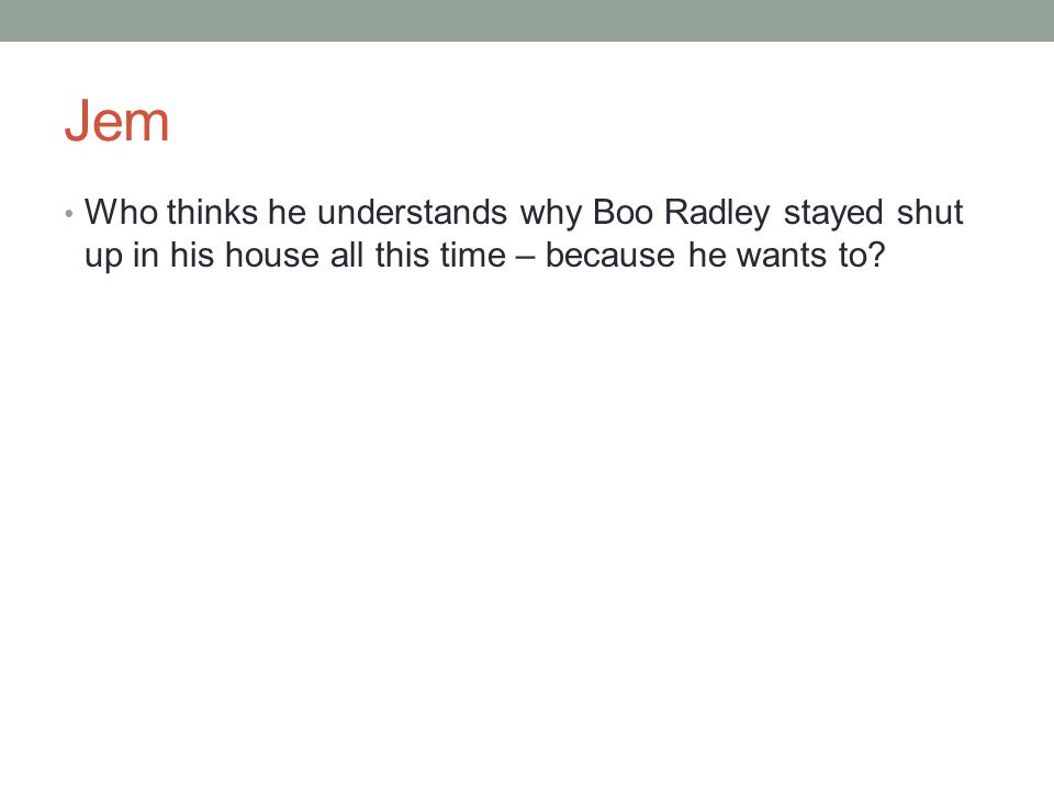 Jem Who thinks he understands why Boo Radley stayed shut up in his house all this time – because he wants to?