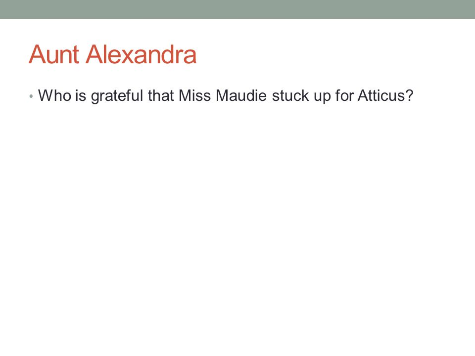 Aunt Alexandra Who is grateful that Miss Maudie stuck up for Atticus?