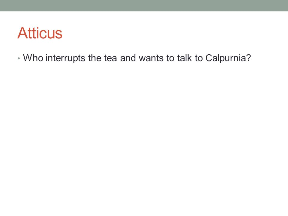 Atticus Who interrupts the tea and wants to talk to Calpurnia?