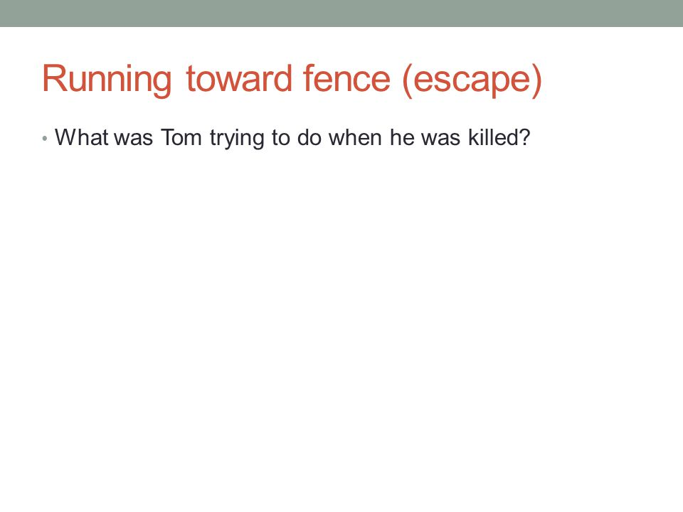Running toward fence (escape) What was Tom trying to do when he was killed?