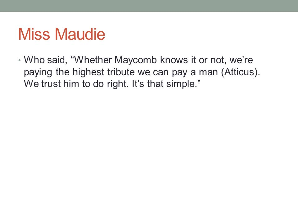 """Miss Maudie Who said, """"Whether Maycomb knows it or not, we're paying the highest tribute we can pay a man (Atticus). We trust him to do right. It's th"""