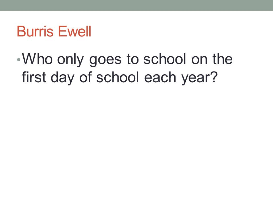 Burris Ewell Who only goes to school on the first day of school each year?