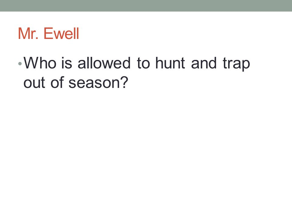 Mr. Ewell Who is allowed to hunt and trap out of season?