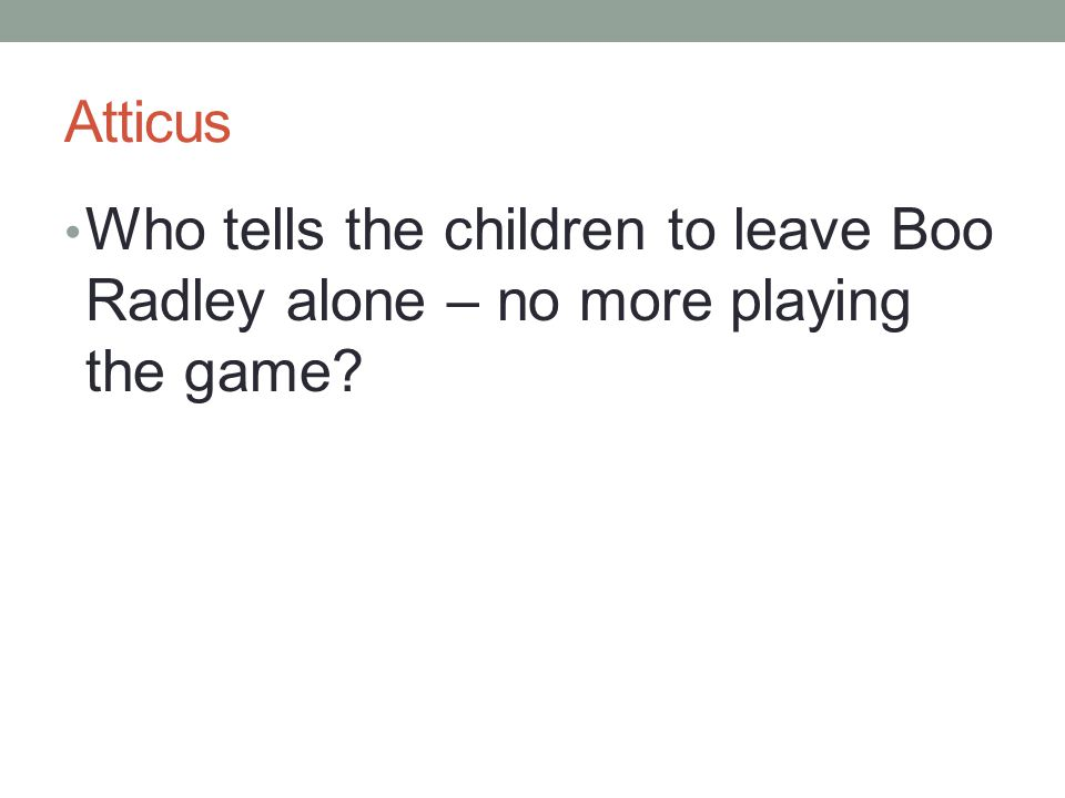 Atticus Who tells the children to leave Boo Radley alone – no more playing the game?