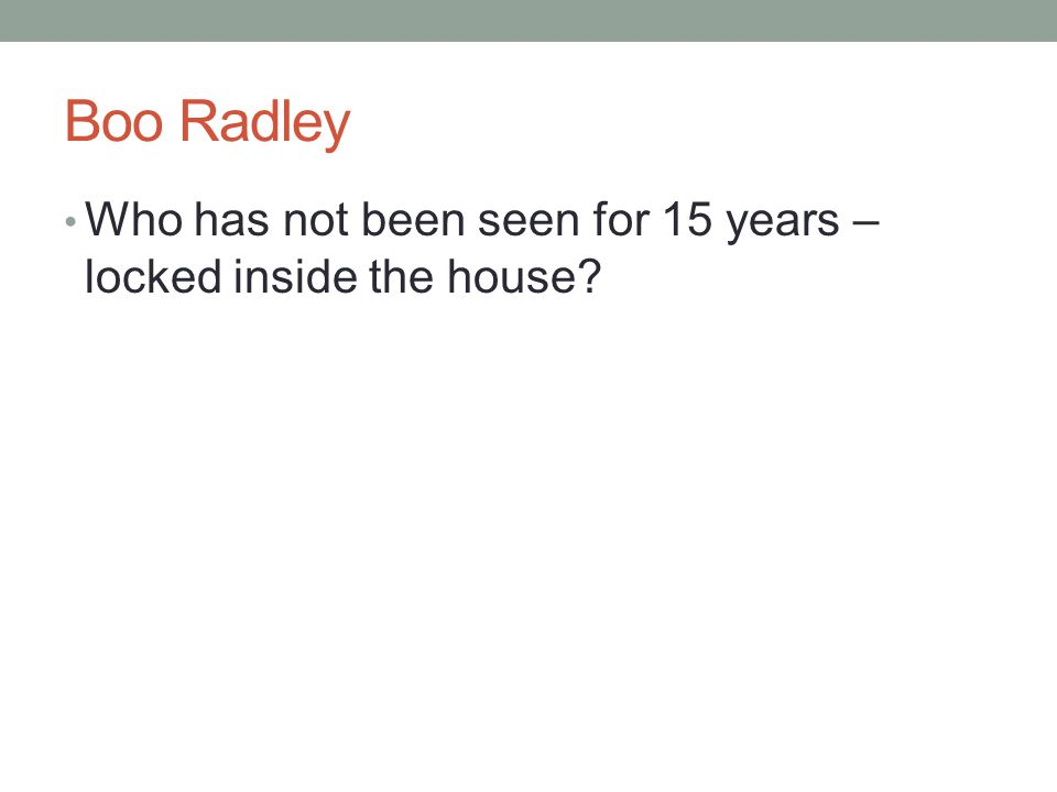 Boo Radley Who has not been seen for 15 years – locked inside the house?