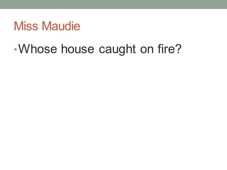 Miss Maudie Whose house caught on fire?
