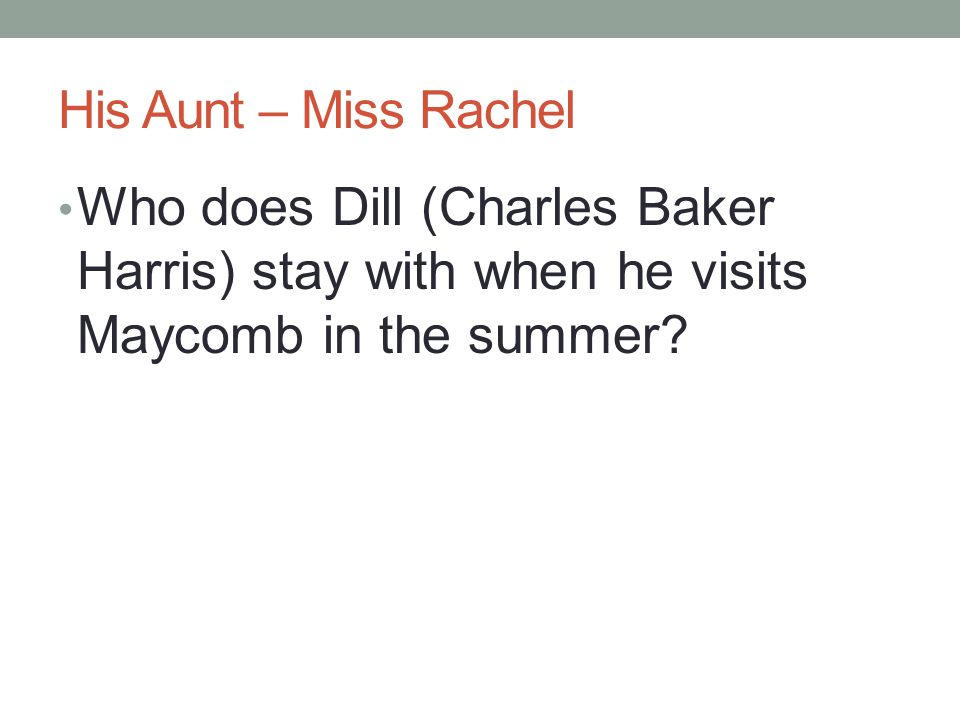 His Aunt – Miss Rachel Who does Dill (Charles Baker Harris) stay with when he visits Maycomb in the summer?