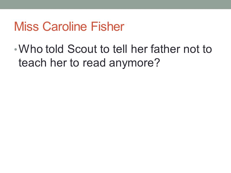 Miss Caroline Fisher Who told Scout to tell her father not to teach her to read anymore?