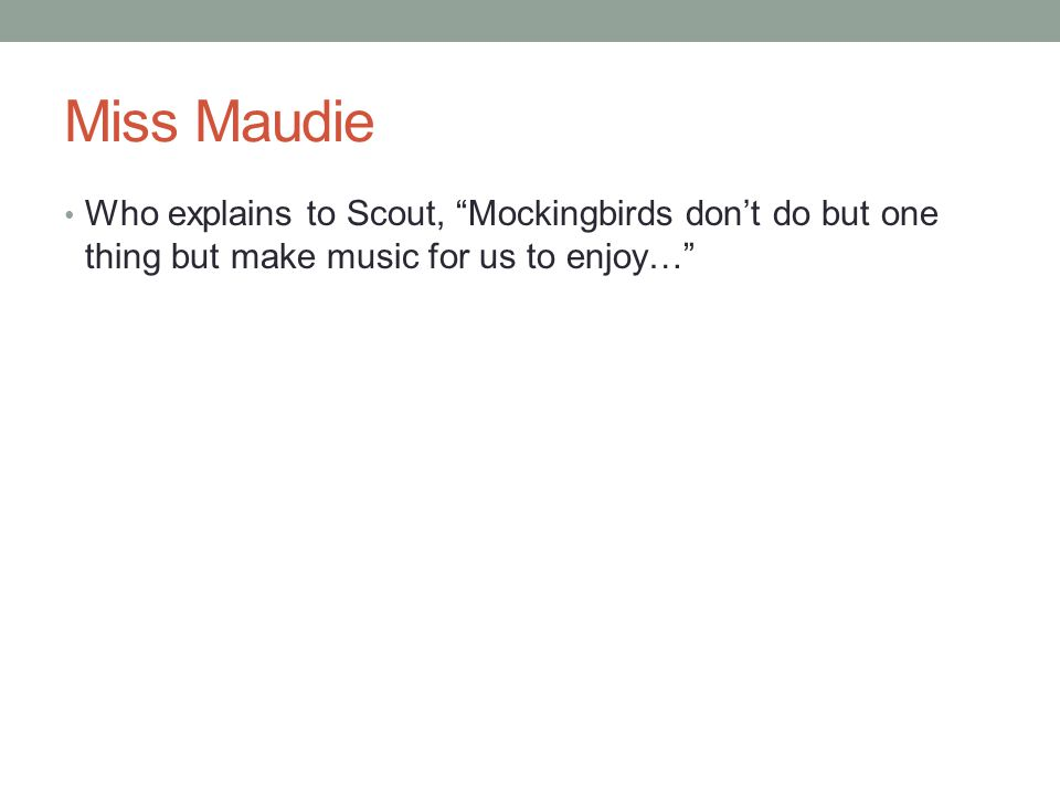 """Miss Maudie Who explains to Scout, """"Mockingbirds don't do but one thing but make music for us to enjoy…"""""""