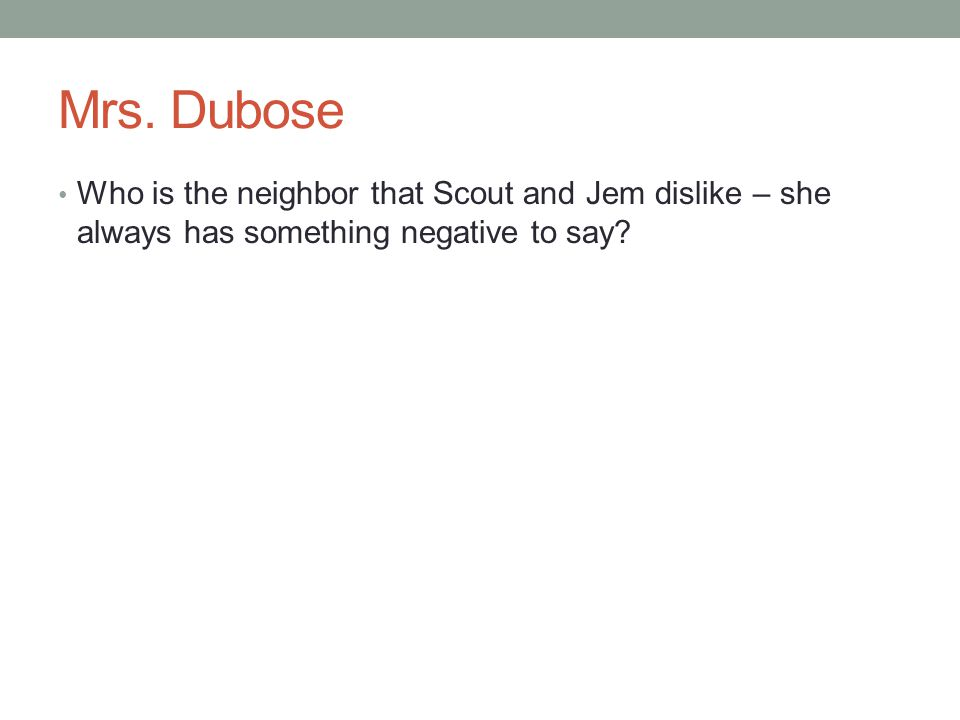 Mrs. Dubose Who is the neighbor that Scout and Jem dislike – she always has something negative to say?